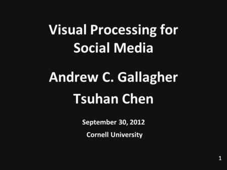 1 Visual Processing for Social Media Andrew C. Gallagher Tsuhan Chen September 30, 2012 Cornell University TexPoint fonts used in EMF. Read the TexPoint.