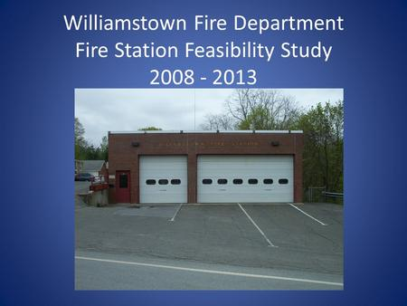 Williamstown Fire Department Fire Station Feasibility Study 2008 - 2013.