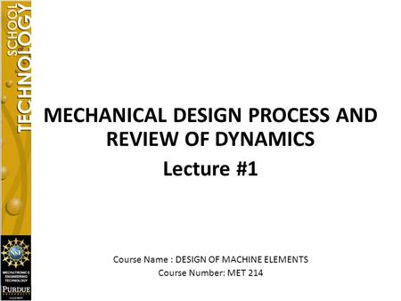 MECHANICAL DESIGN PROCESS AND REVIEW OF DYNAMICS Lecture #1 Course Name : DESIGN OF MACHINE ELEMENTS Course Number: MET 214.