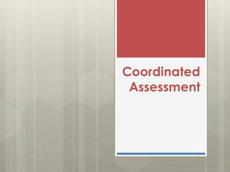 Coordinated Assessment. Federal Definition … a centralized or coordinated process designed to coordinate program participant intake, assessment, and provision.