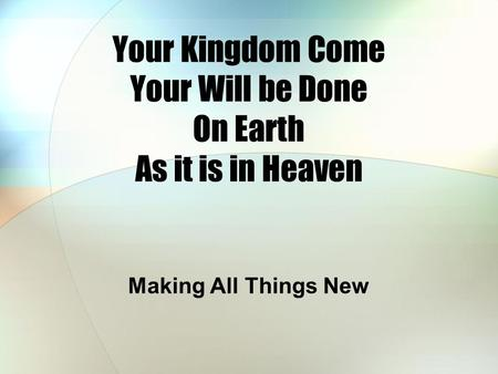 Your Kingdom Come Your Will be Done On Earth As it is in Heaven Making All Things New.
