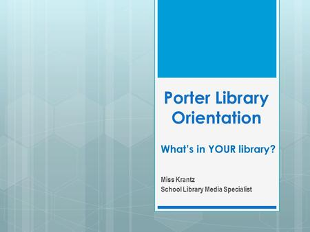 Porter Library Orientation Whats in YOUR library? Miss Krantz School Library Media Specialist.