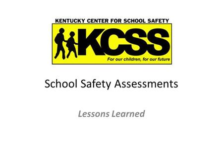 School Safety Assessments Lessons Learned. School Safety Assessments Since 2002, the Kentucky Center for School Safety has conducted: 635 Safety Assessments.