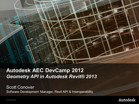 © 2012 Autodesk Autodesk AEC DevCamp 2012 Geometry API in Autodesk Revit® 2013 Scott Conover Software Development Manager, Revit API & Interoperability.