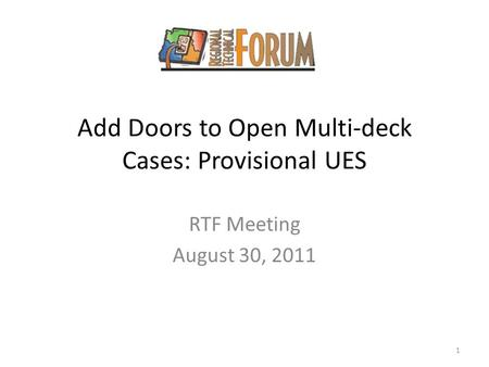 Add Doors to Open Multi-deck Cases: Provisional UES RTF Meeting August 30, 2011 1.