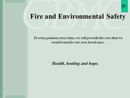Fire and Environmental Safety To every patient, every time, we will provide the care that we would want for our own loved ones. Health, healing and hope.