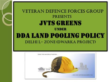 VETERAN DEFENCE FORCES GROUP PRESENTS JVTS GREENS UNDER dda Land Pooling Policy Delhi L- Zone (Dwarka Project) VETERAN DEFENCE FORCES GROUP PRESENTS JVTS.