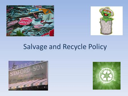 Salvage and Recycle Policy. Why Bother? Human Resources – increasing number of personnel actions Monetary value of materials Environmentally sound disposal.