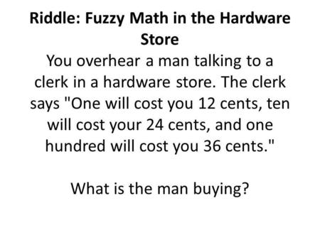 Riddle: Fuzzy Math in the Hardware Store You overhear a man talking to a clerk in a hardware store. The clerk says One will cost you 12 cents, ten will.