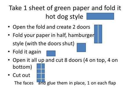 Take 1 sheet of green paper and fold it hot dog style Open the fold and create 2 doors Fold your paper in half, hamburger style (with the doors shut) Fold.