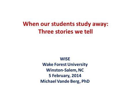 When our students study away: Three stories we tell WISE Wake Forest University Winston-Salem, NC 5 February, 2014 Michael Vande Berg, PhD.