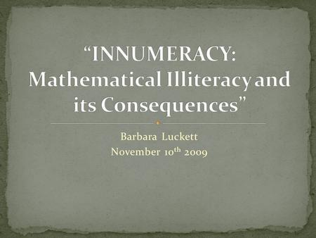 Barbara Luckett November 10 th 2009. Paulos, John Allen. Innumeracy: Mathematical Illiteracy and its Consequences. New York: Hill and Wang, 1988. Required.
