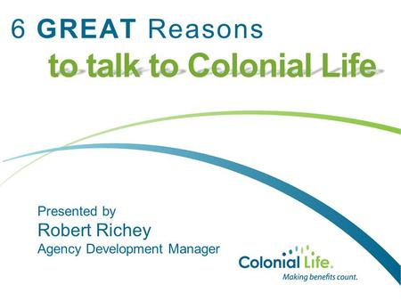 To talk to Colonial Life 6 GREAT Reasons to talk to Colonial Life Presented by Robert Richey Agency Development Manager.