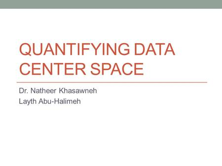 QUANTIFYING DATA CENTER SPACE Dr. Natheer Khasawneh Layth Abu-Halimeh.