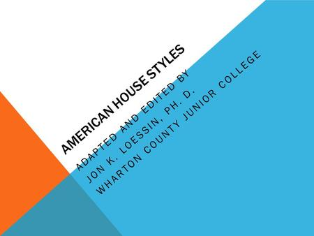 AMERICAN HOUSE STYLES ADAPTED AND EDITED BY JON K. LOESSIN, PH. D. WHARTON COUNTY JUNIOR COLLEGE.