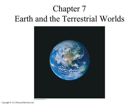 Copyright © 2012 Pearson Education, Inc. Chapter 7 Earth and the Terrestrial Worlds Insert ECP6 Chapter 7 Opener.