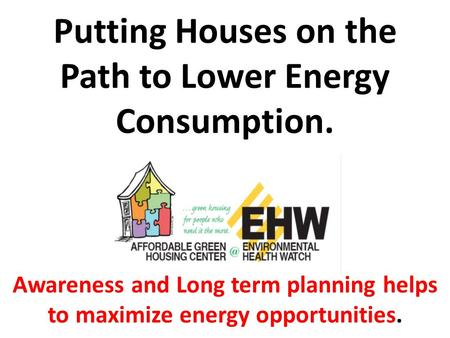 Putting Houses on the Path to Lower Energy Consumption. Awareness and Long term planning helps to maximize energy opportunities.