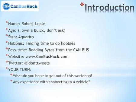 * Name: Robert Leale * Age: (I own a Buick, dont ask) * Sign: Aquarius * Hobbies: Finding time to do hobbies * Pass-time: Reading Bytes from the CAN BUS.