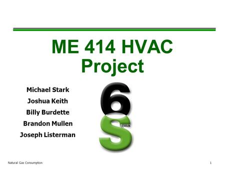Natural Gas Consumption1 ME 414 HVAC Project Michael Stark Joshua Keith Billy Burdette Brandon Mullen Joseph Listerman.