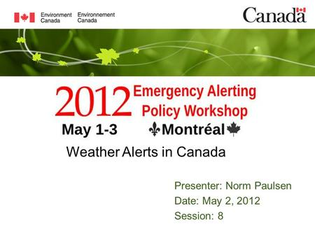 Presenter: Norm Paulsen Date: May 2, 2012 Session: 8 Weather Alerts in Canada.