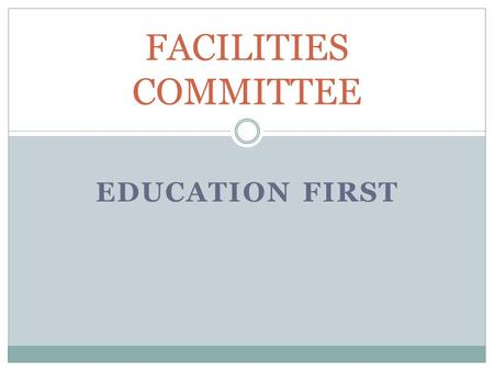 EDUCATION FIRST FACILITIES COMMITTEE. THE FACILITY COMMITTEE WAS CREATED IN NOVEMBER 2012 TO COMPLETE A THOROUGH STUDY OF DISTRICT FACILITIES. MEMBERS.