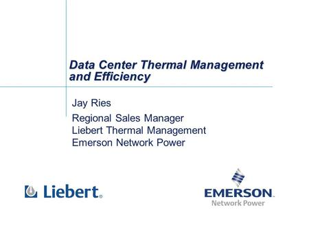 Data Center Thermal Management and Efficiency Jay Ries Regional Sales Manager Liebert Thermal Management Emerson Network Power Jay Ries Regional Sales.