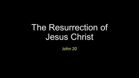 The Resurrection of Jesus Christ John 20. The Resurrection of Jesus Christ.