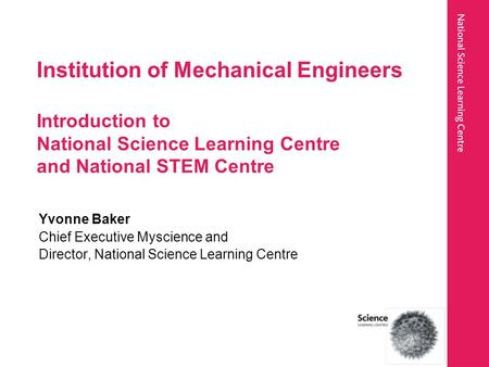 Institution of Mechanical Engineers Introduction to National Science Learning Centre and National STEM Centre Yvonne Baker Chief Executive Myscience and.