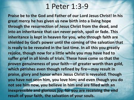 1 Peter 1:3-9 Praise be to the God and Father of our Lord Jesus Christ! In his great mercy he has given us new birth into a living hope through the resurrection.