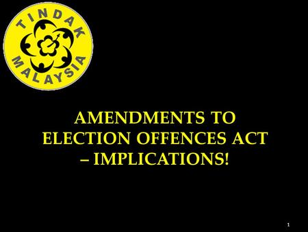1 AMENDMENTS TO ELECTION OFFENCES ACT – IMPLICATIONS!