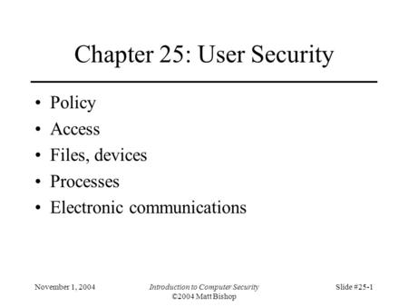 November 1, 2004Introduction to Computer Security ©2004 Matt Bishop Slide #25-1 Chapter 25: User Security Policy Access Files, devices Processes Electronic.