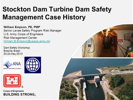Corps of Engineers BUILDING STRONG ® Stockton Dam Turbine Dam Safety Management Case History William Empson, PE, PMP Senior Levee Safety Program Risk Manager.