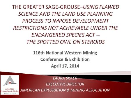 116th National Western Mining Conference & Exhibition April 17, 2014 LAURA SKAER EXECUTIVE DIRECTOR AMERICAN EXPLORATION & MINING ASSOCIATION.