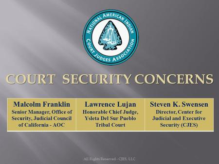 All Rights Reserved - CJES, LLC COURT SECURITY CONCERNS Malcolm Franklin Senior Manager, Office of Security, Judicial Council of California - AOC Lawrence.