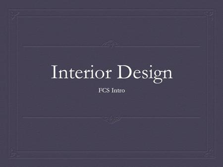 Interior Design FCS Intro. What is design? A plan for arranging elements in such a way as to best accomplish a particular purpose. -- Charles Eames.