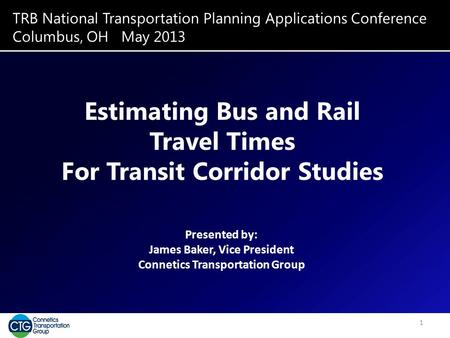 TRB National Transportation Planning Applications Conference Columbus, OH May 2013 Estimating Bus and Rail Travel Times For Transit Corridor Studies Presented.