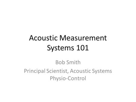 Acoustic Measurement Systems 101 Bob Smith Principal Scientist, Acoustic Systems Physio-Control.