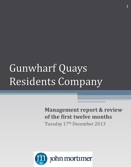 Gunwharf Quays Residents Company Management report & review of the first twelve months Tuesday 17 th December 2013 1.