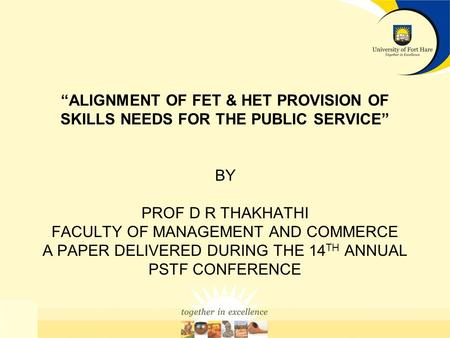 ALIGNMENT OF FET & HET PROVISION OF SKILLS NEEDS FOR THE PUBLIC SERVICE BY PROF D R THAKHATHI FACULTY OF MANAGEMENT AND COMMERCE A PAPER DELIVERED DURING.