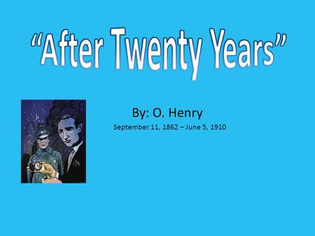 """After Twenty Years"" By: O. Henry September 11, 1862 – June 5, 1910."
