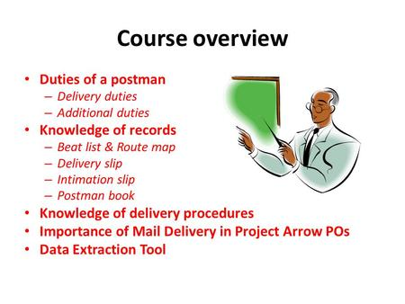 Course overview Duties of a postman – Delivery duties – Additional duties Knowledge of records – Beat list & Route map – Delivery slip – Intimation slip.