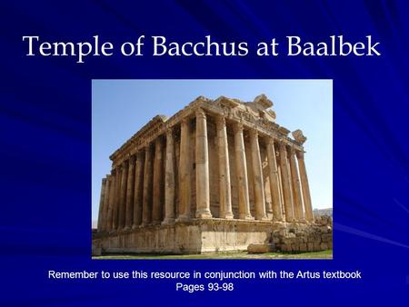 Temple of Bacchus at Baalbek Remember to use this resource in conjunction with the Artus textbook Pages 93-98.