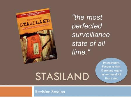 STASILAND Revision Session the most perfected surveillance state of all time. Interestingly, Funder revisits Germany again in her novel All That I Am.