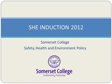 Somerset College Safety, Health and Environment Policy SHE INDUCTION 2012.