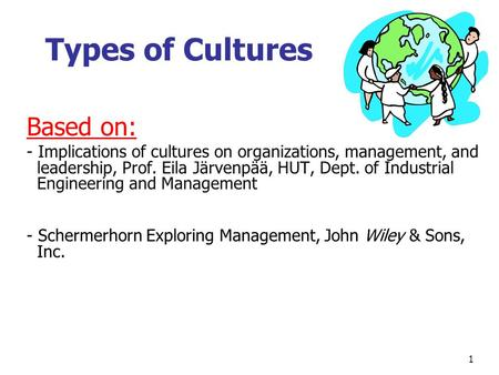 Types of Cultures Based on: - Implications of cultures on organizations, management, and leadership, Prof. Eila Järvenpää, HUT, Dept. of Industrial Engineering.