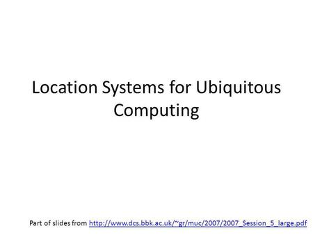 Location Systems for Ubiquitous Computing Part of slides from