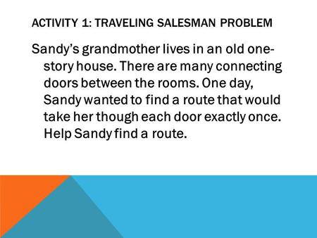 ACTIVITY 1: TRAVELING SALESMAN PROBLEM Sandys grandmother lives in an old one- story house. There are many connecting doors between the rooms. One day,