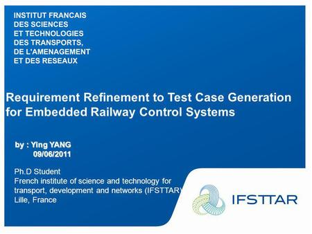 Intervenant - date Requirement Refinement to Test Case Generation for Embedded Railway Control Systems by : Ying YANG 09/06/2011 Ph.D Student French institute.