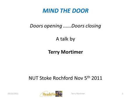 MIND THE DOOR Doors opening......Doors closing A talk by Terry Mortimer NUT Stoke Rochford Nov 5 th 2011 05/11/20111Terry Mortimer.