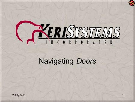25 July 20031 Navigating Doors. 25 July 20032 Starting the Program A Doors shortcut icon is on the computer desktop Double-click the icon to start Doors.